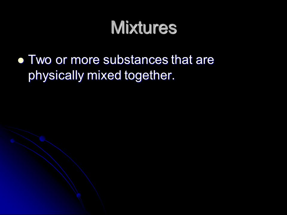 Mixtures Two or more substances that are physically mixed together.