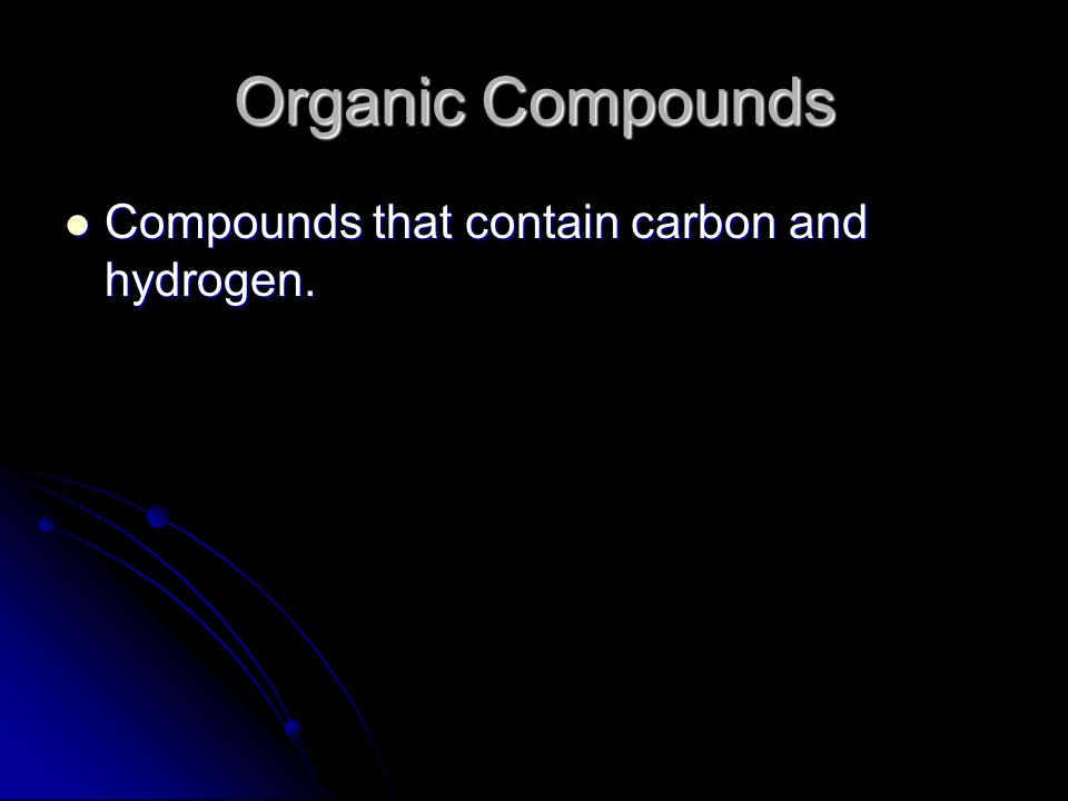 Organic Compounds Compounds that contain carbon and hydrogen.