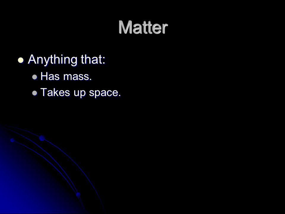 Matter Anything that: Anything that: Has mass. Has mass. Takes up space. Takes up space.