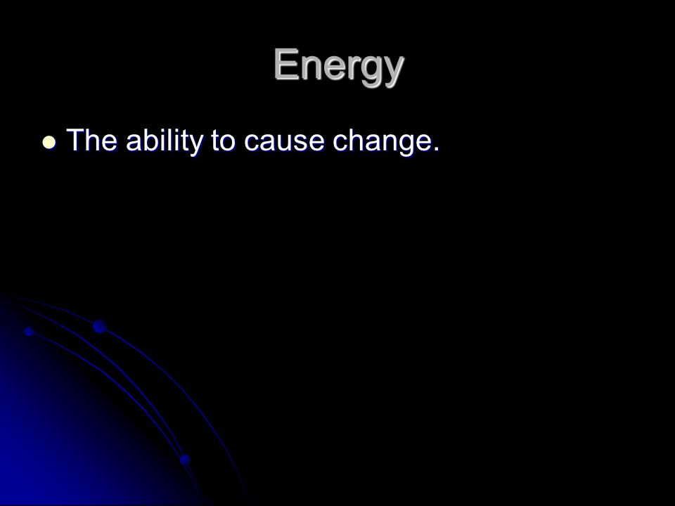 Energy The ability to cause change. The ability to cause change.