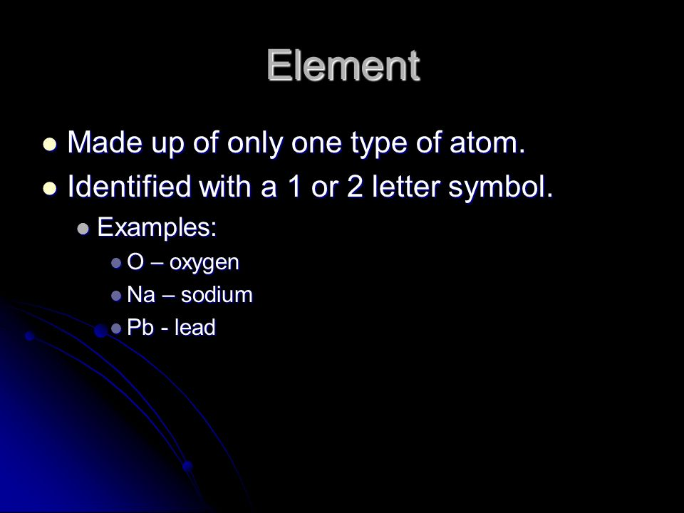 Element Made up of only one type of atom. Made up of only one type of atom.