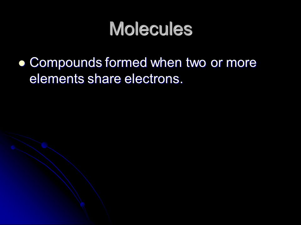 Molecules Compounds formed when two or more elements share electrons.