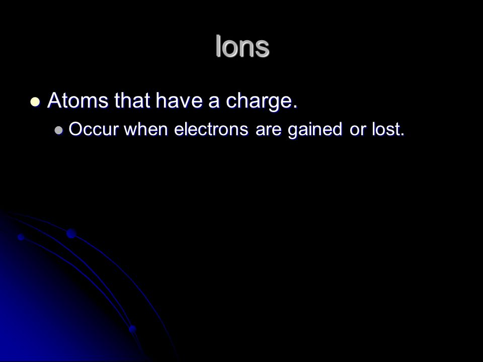 Ions Atoms that have a charge. Atoms that have a charge.