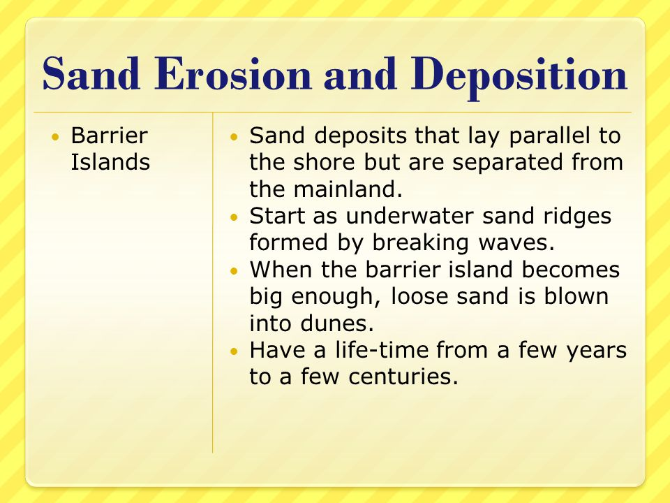 Sand Erosion and Deposition Barrier Islands Sand deposits that lay parallel to the shore but are separated from the mainland. Start as underwater sand