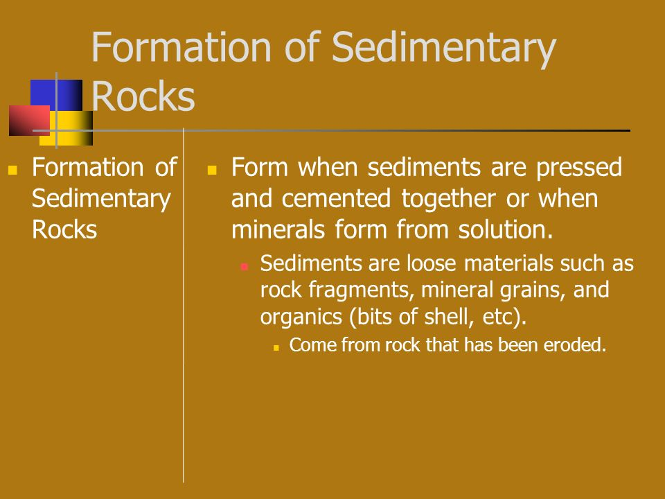 Formation of Sedimentary Rocks Form when sediments are pressed and cemented together or when minerals form from solution. Sediments are loose material
