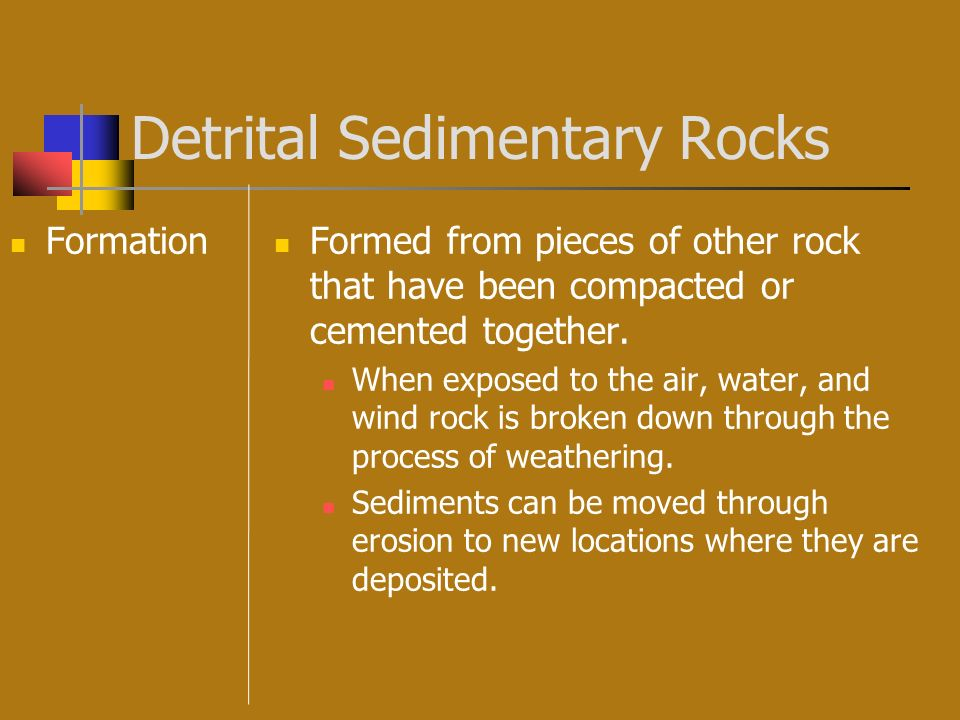 Detrital Sedimentary Rocks Formation Formed from pieces of other rock that have been compacted or cemented together. When exposed to the air, water, a