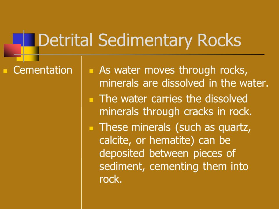 Detrital Sedimentary Rocks Cementation As water moves through rocks, minerals are dissolved in the water. The water carries the dissolved minerals thr