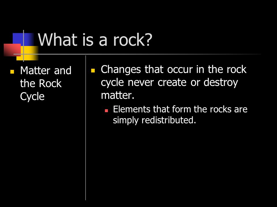 What is a rock? Matter and the Rock Cycle Changes that occur in the rock cycle never create or destroy matter. Elements that form the rocks are simply