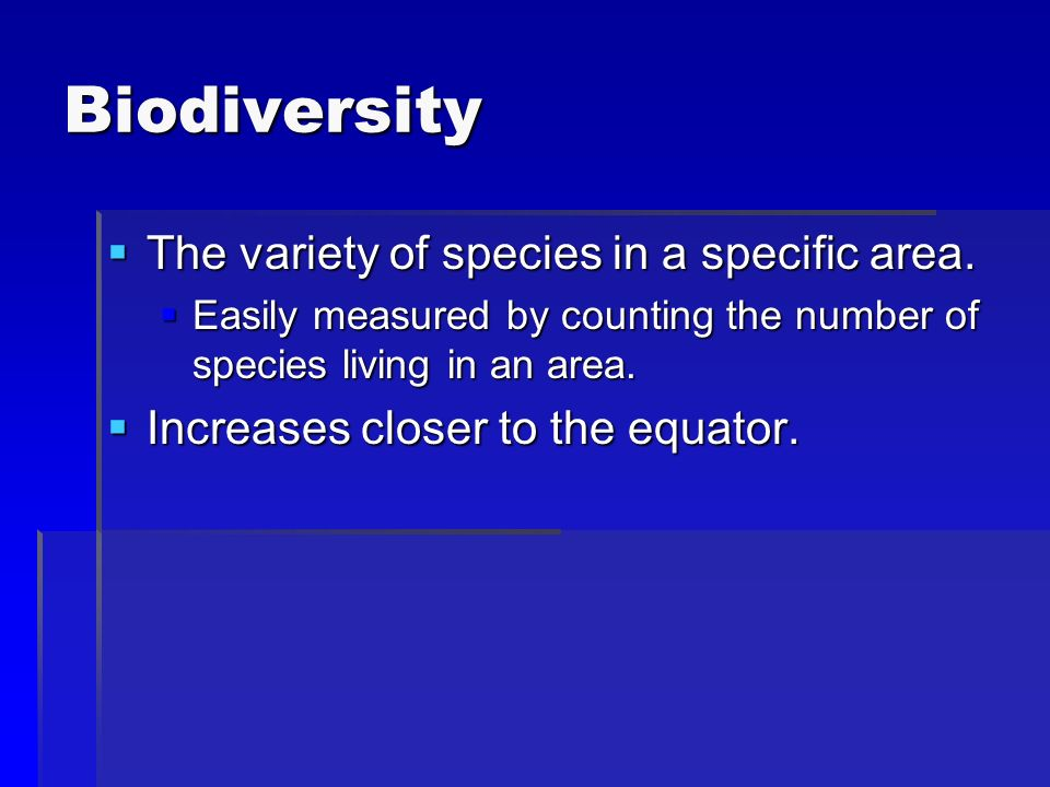 Biodiversity The variety of species in a specific area. The variety of species in a specific area. Easily measured by counting the number of species l