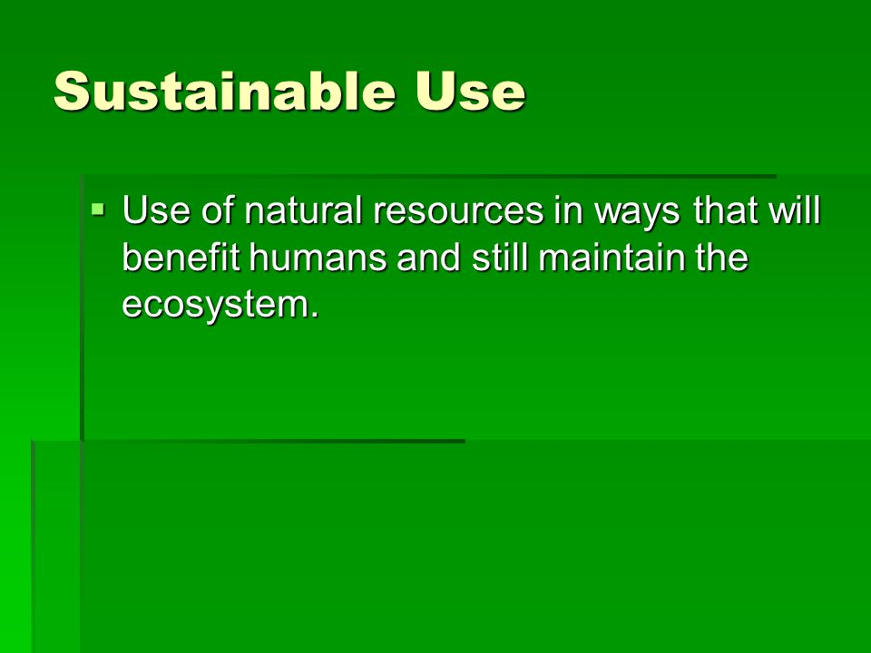 Sustainable Use Use of natural resources in ways that will benefit humans and still maintain the ecosystem. Use of natural resources in ways that will