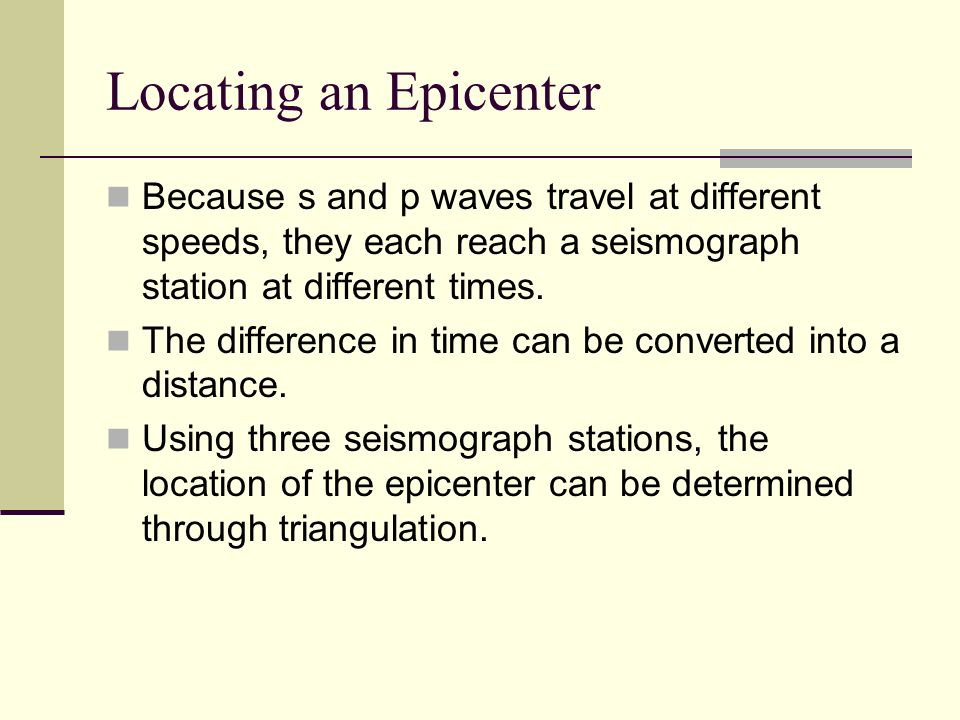 Locating an Epicenter Because s and p waves travel at different speeds, they each reach a seismograph station at different times. The difference in ti