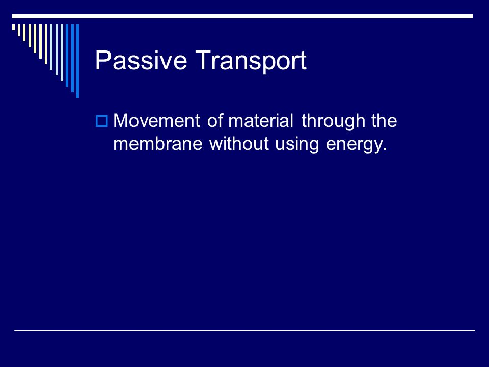 Passive Transport Movement of material through the membrane without using energy.