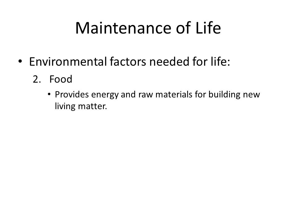 Maintenance of Life Environmental factors needed for life: 2.Food Provides energy and raw materials for building new living matter.