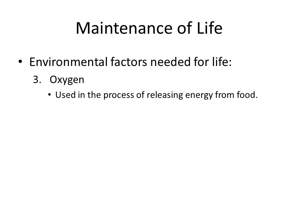Maintenance of Life Environmental factors needed for life: 3.Oxygen Used in the process of releasing energy from food.