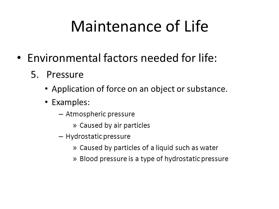 Maintenance of Life Environmental factors needed for life: 5.Pressure Application of force on an object or substance. Examples: – Atmospheric pressure