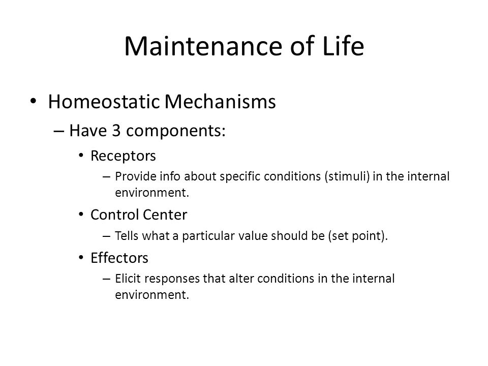 Maintenance of Life Homeostatic Mechanisms – Have 3 components: Receptors – Provide info about specific conditions (stimuli) in the internal environme