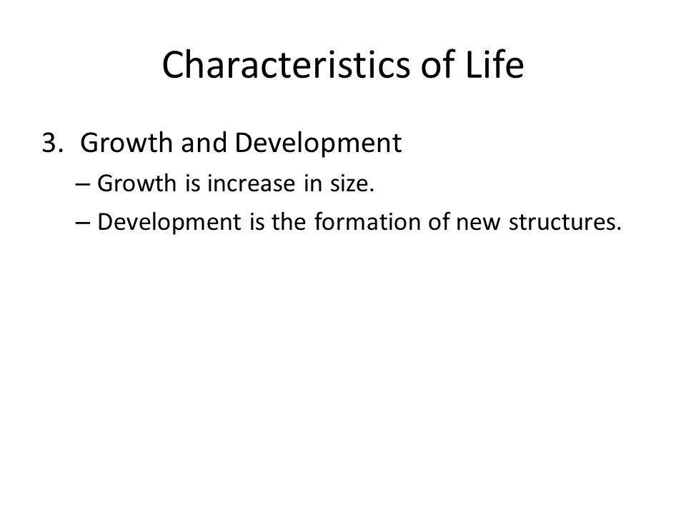 Characteristics of Life 3.Growth and Development – Growth is increase in size. – Development is the formation of new structures.
