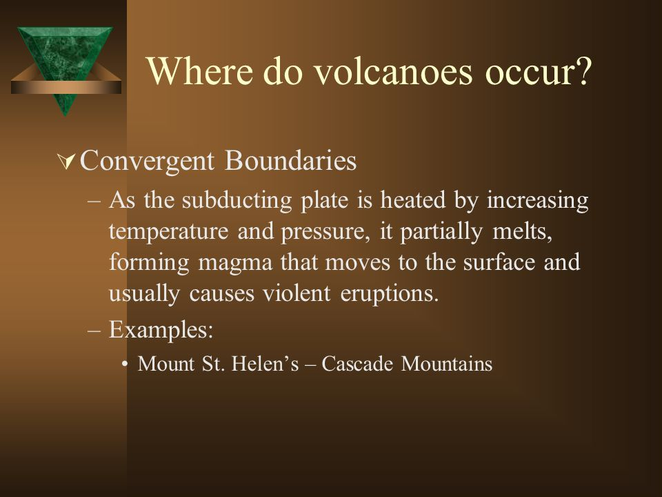 Where do volcanoes occur? Convergent Boundaries –As the subducting plate is heated by increasing temperature and pressure, it partially melts, forming