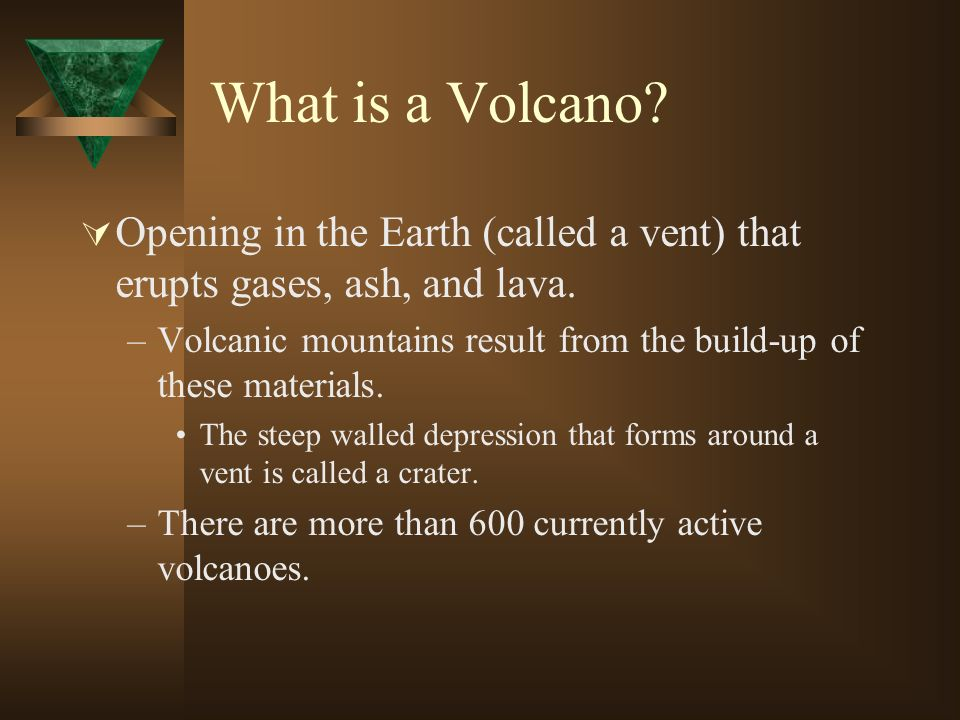 What is a Volcano? Opening in the Earth (called a vent) that erupts gases, ash, and lava. –Volcanic mountains result from the build-up of these materi