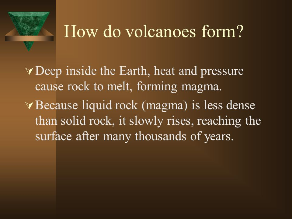 How do volcanoes form? Deep inside the Earth, heat and pressure cause rock to melt, forming magma. Because liquid rock (magma) is less dense than soli
