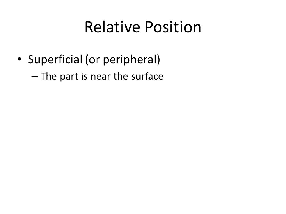 Relative Position Superficial (or peripheral) – The part is near the surface