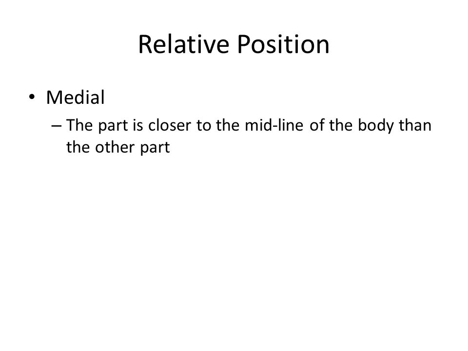 Relative Position Lateral – The part is closer to the sides (away from the midline) than the other part Ipsilateral – The parts are on the same side Contralateral – The parts are on the opposite sides