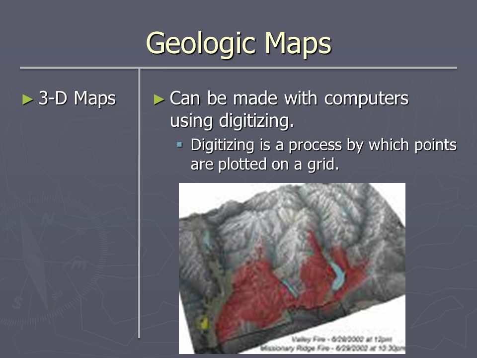 Geologic Maps 3-D Maps 3-D Maps Can be made with computers using digitizing. Digitizing is a process by which points are plotted on a grid.