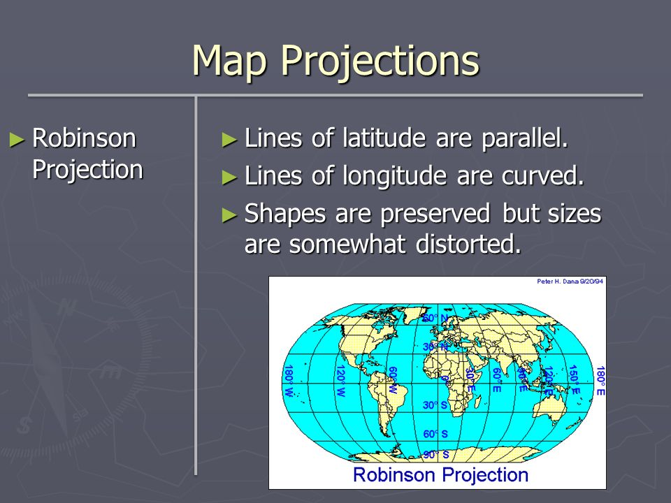 Map Projections Robinson Projection Robinson Projection Lines of latitude are parallel. Lines of longitude are curved. Shapes are preserved but sizes