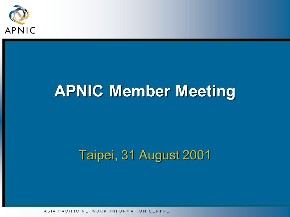 A S I A P A C I F I C N E T W O R K I N F O R M A T I O N C E N T R E APNIC Member Meeting Taipei, 31 August 2001