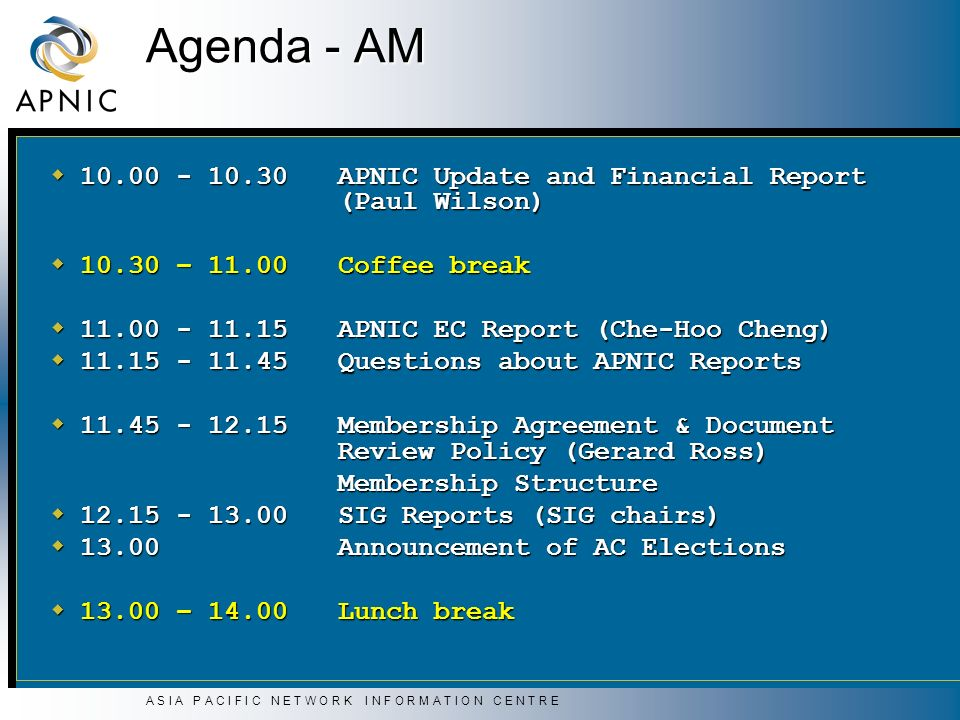 A S I A P A C I F I C N E T W O R K I N F O R M A T I O N C E N T R E Agenda - AM 10.00 - 10.30 APNIC Update and Financial Report (Paul Wilson) 10.00 - 10.30 APNIC Update and Financial Report (Paul Wilson) 10.30 – 11.00Coffee break 10.30 – 11.00Coffee break 11.00 - 11.15APNIC EC Report (Che-Hoo Cheng) 11.00 - 11.15APNIC EC Report (Che-Hoo Cheng) 11.15 - 11.45Questions about APNIC Reports 11.15 - 11.45Questions about APNIC Reports 11.45 - 12.15Membership Agreement & Document Review Policy (Gerard Ross) 11.45 - 12.15Membership Agreement & Document Review Policy (Gerard Ross) Membership Structure 12.15 - 13.00SIG Reports (SIG chairs) 12.15 - 13.00SIG Reports (SIG chairs) 13.00 Announcement of AC Elections 13.00 Announcement of AC Elections 13.00 – 14.00Lunch break 13.00 – 14.00Lunch break