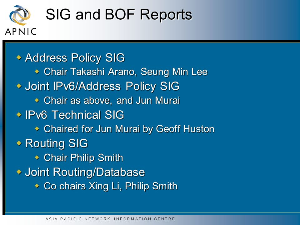A S I A P A C I F I C N E T W O R K I N F O R M A T I O N C E N T R E SIG and BOF Reports Address Policy SIG Address Policy SIG Chair Takashi Arano, S