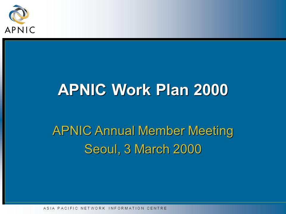 A S I A P A C I F I C N E T W O R K I N F O R M A T I O N C E N T R E Work Plan 2000 Priority strategies Priority strategies Training Training Documentation/Communications Documentation/Communications Marketing Marketing Security Security Consistency Consistency Policy Policy Co-ordination Co-ordination