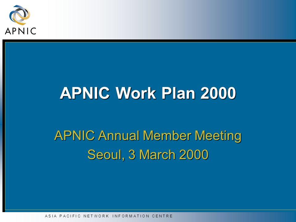 A S I A P A C I F I C N E T W O R K I N F O R M A T I O N C E N T R E APNIC Work Plan 2000 APNIC Annual Member Meeting Seoul, 3 March 2000