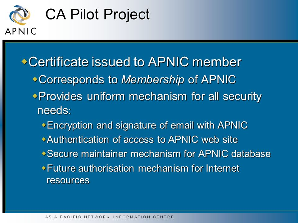 A S I A P A C I F I C N E T W O R K I N F O R M A T I O N C E N T R E CA Pilot Project Certificate issued to APNIC member Certificate issued to APNIC member Corresponds to Membership of APNIC Corresponds to Membership of APNIC Provides uniform mechanism for all security needs : Provides uniform mechanism for all security needs : Encryption and signature of email with APNIC Encryption and signature of email with APNIC Authentication of access to APNIC web site Authentication of access to APNIC web site Secure maintainer mechanism for APNIC database Secure maintainer mechanism for APNIC database Future authorisation mechanism for Internet resources Future authorisation mechanism for Internet resources