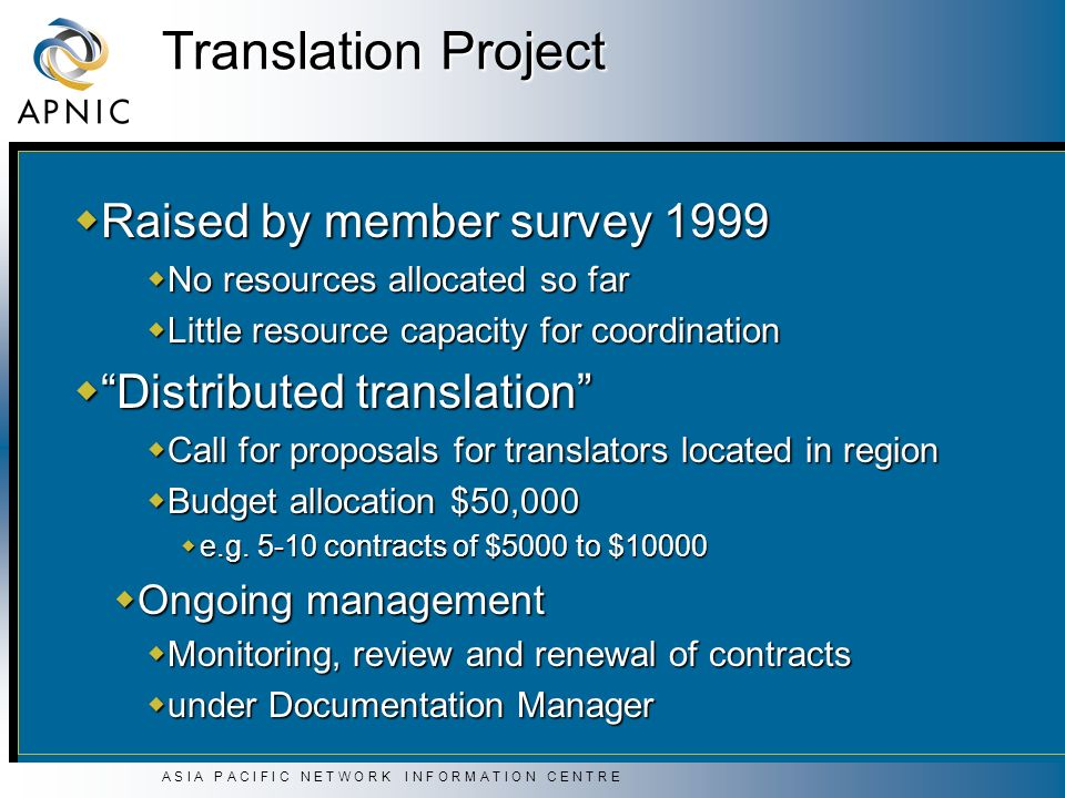 A S I A P A C I F I C N E T W O R K I N F O R M A T I O N C E N T R E Translation Project Raised by member survey 1999 Raised by member survey 1999 No resources allocated so far No resources allocated so far Little resource capacity for coordination Little resource capacity for coordination Distributed translation Distributed translation Call for proposals for translators located in region Call for proposals for translators located in region Budget allocation $50,000 Budget allocation $50,000 e.g.