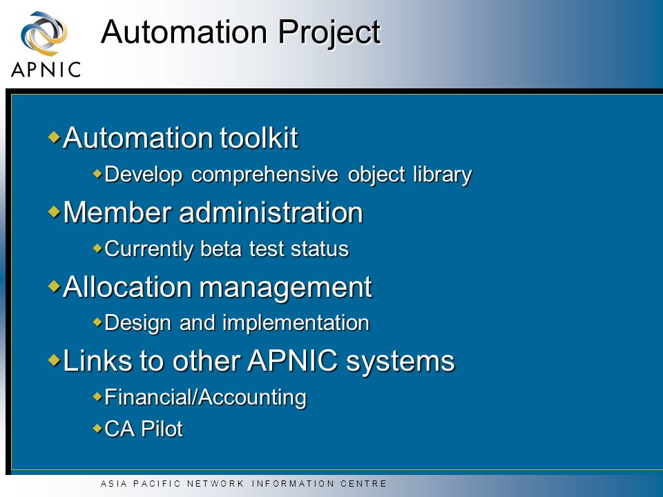 A S I A P A C I F I C N E T W O R K I N F O R M A T I O N C E N T R E Automation Project Automation toolkit Automation toolkit Develop comprehensive object library Develop comprehensive object library Member administration Member administration Currently beta test status Currently beta test status Allocation management Allocation management Design and implementation Design and implementation Links to other APNIC systems Links to other APNIC systems Financial/Accounting Financial/Accounting CA Pilot CA Pilot