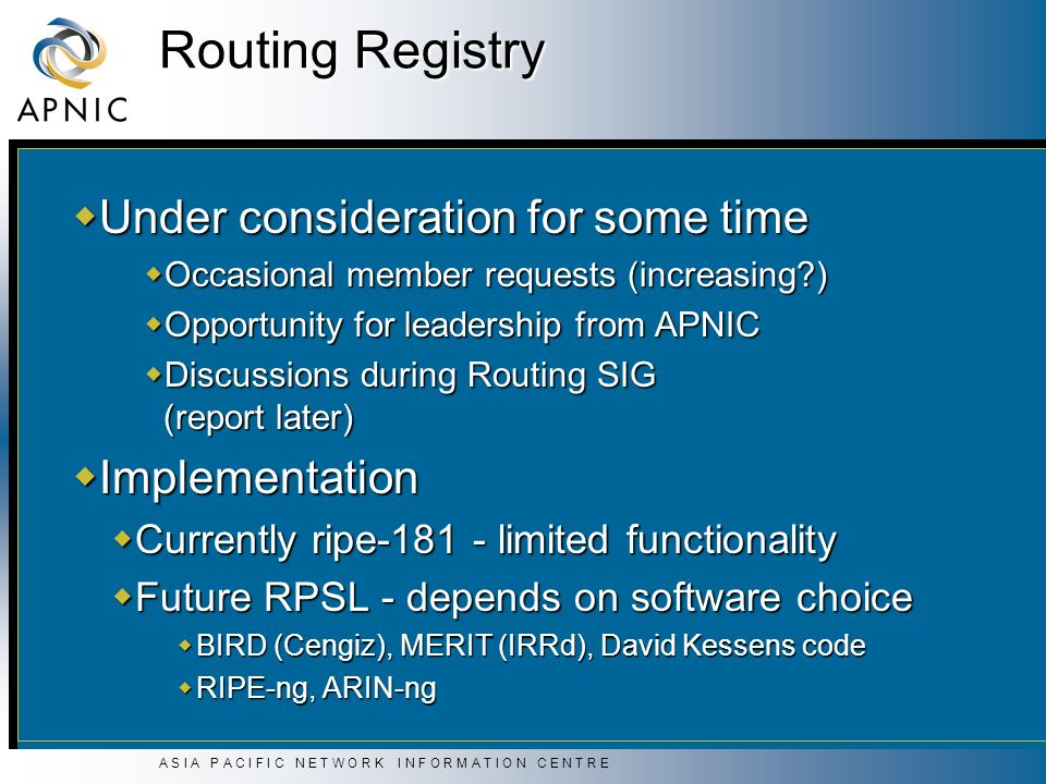 A S I A P A C I F I C N E T W O R K I N F O R M A T I O N C E N T R E Routing Registry Under consideration for some time Under consideration for some time Occasional member requests (increasing ) Occasional member requests (increasing ) Opportunity for leadership from APNIC Opportunity for leadership from APNIC Discussions during Routing SIG (report later) Discussions during Routing SIG (report later) Implementation Implementation Currently ripe-181 - limited functionality Currently ripe-181 - limited functionality Future RPSL - depends on software choice Future RPSL - depends on software choice BIRD (Cengiz), MERIT (IRRd), David Kessens code BIRD (Cengiz), MERIT (IRRd), David Kessens code RIPE-ng, ARIN-ng RIPE-ng, ARIN-ng