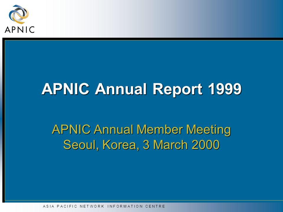 A S I A P A C I F I C N E T W O R K I N F O R M A T I O N C E N T R E APNIC Annual Report 1999 APNIC Annual Member Meeting Seoul, Korea, 3 March 2000