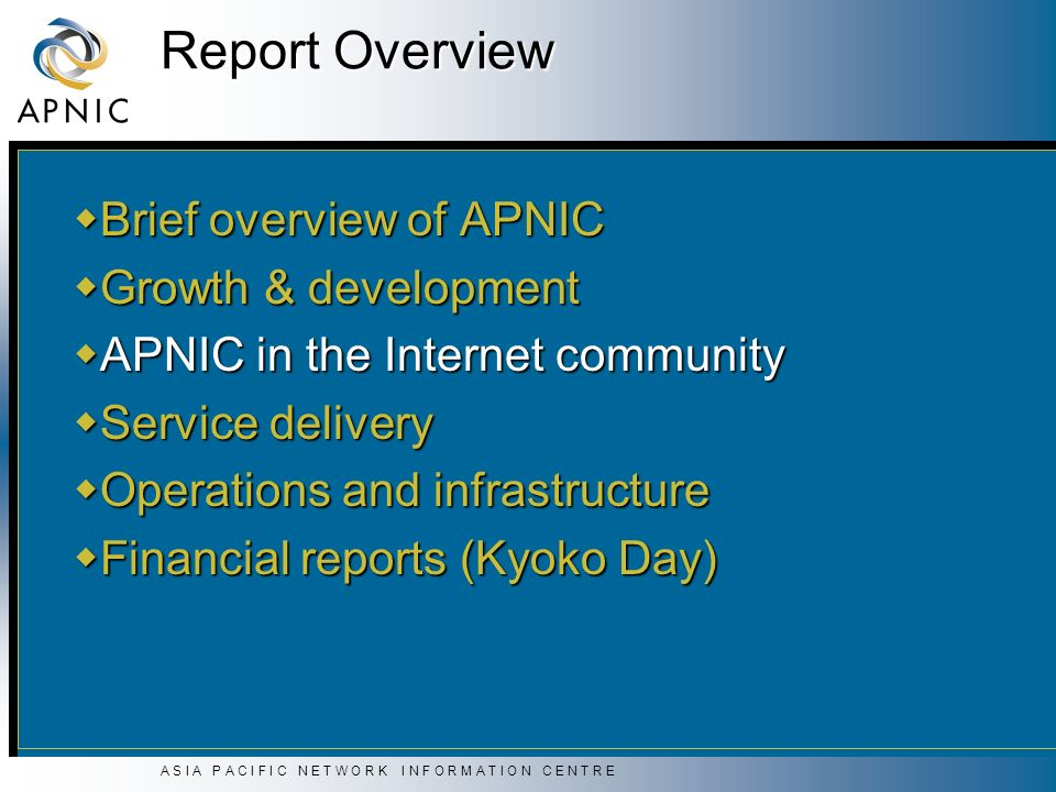 A S I A P A C I F I C N E T W O R K I N F O R M A T I O N C E N T R E Report Overview Brief overview of APNIC Brief overview of APNIC Growth & development Growth & development APNIC in the Internet community APNIC in the Internet community Service delivery Service delivery Operations and infrastructure Operations and infrastructure Financial reports (Kyoko Day) Financial reports (Kyoko Day)