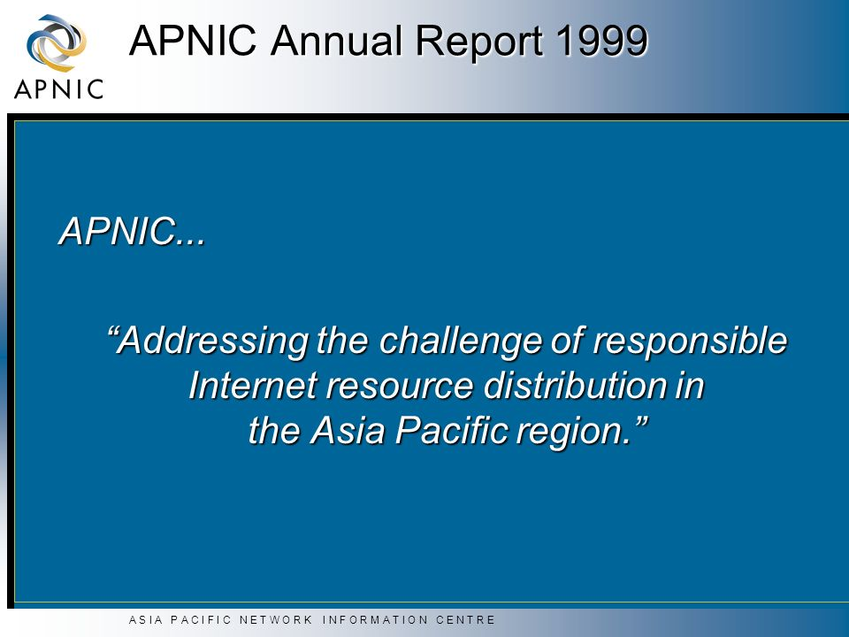 A S I A P A C I F I C N E T W O R K I N F O R M A T I O N C E N T R E APNIC Annual Report 1999 APNIC... Addressing the challenge of responsible Intern