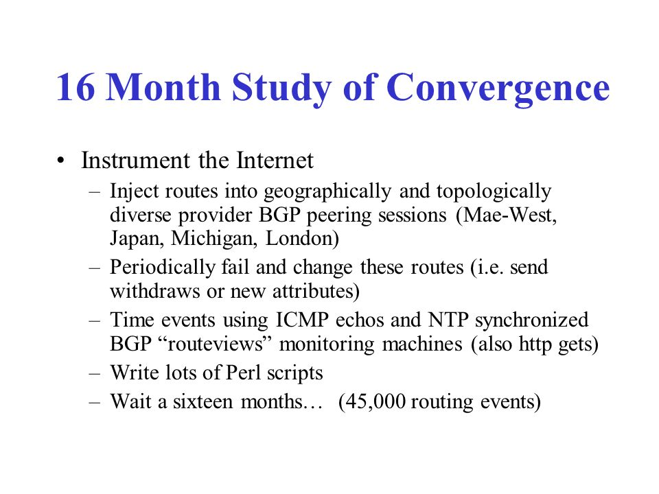 16 Month Study of Convergence Instrument the Internet –Inject routes into geographically and topologically diverse provider BGP peering sessions (Mae-West, Japan, Michigan, London) –Periodically fail and change these routes (i.e.