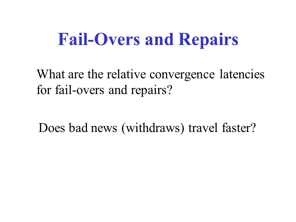 Fail-Overs and Repairs What are the relative convergence latencies for fail-overs and repairs.