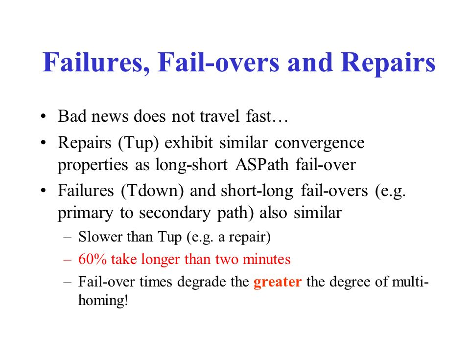Bad news does not travel fast… Repairs (Tup) exhibit similar convergence properties as long-short ASPath fail-over Failures (Tdown) and short-long fail-overs (e.g.