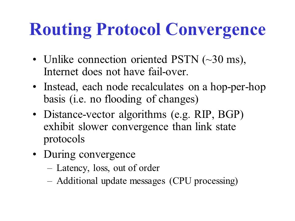 Routing Protocol Convergence Unlike connection oriented PSTN (~30 ms), Internet does not have fail-over.