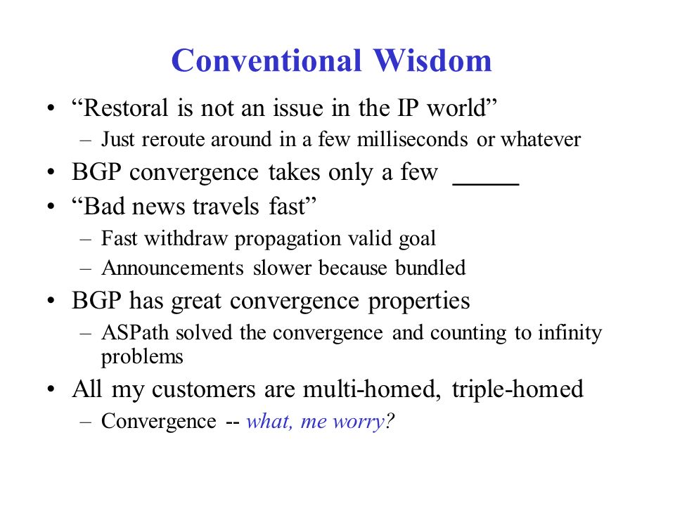 Conventional Wisdom Restoral is not an issue in the IP world –Just reroute around in a few milliseconds or whatever BGP convergence takes only a few _____ Bad news travels fast –Fast withdraw propagation valid goal –Announcements slower because bundled BGP has great convergence properties –ASPath solved the convergence and counting to infinity problems All my customers are multi-homed, triple-homed –Convergence -- what, me worry