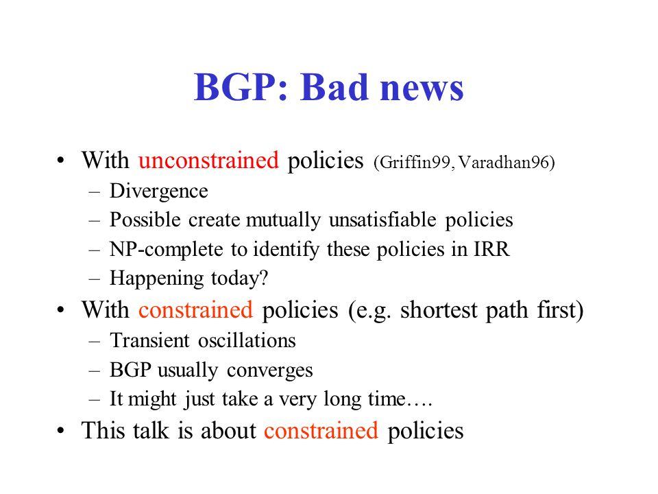 BGP: Bad news With unconstrained policies (Griffin99, Varadhan96) –Divergence –Possible create mutually unsatisfiable policies –NP-complete to identify these policies in IRR –Happening today.