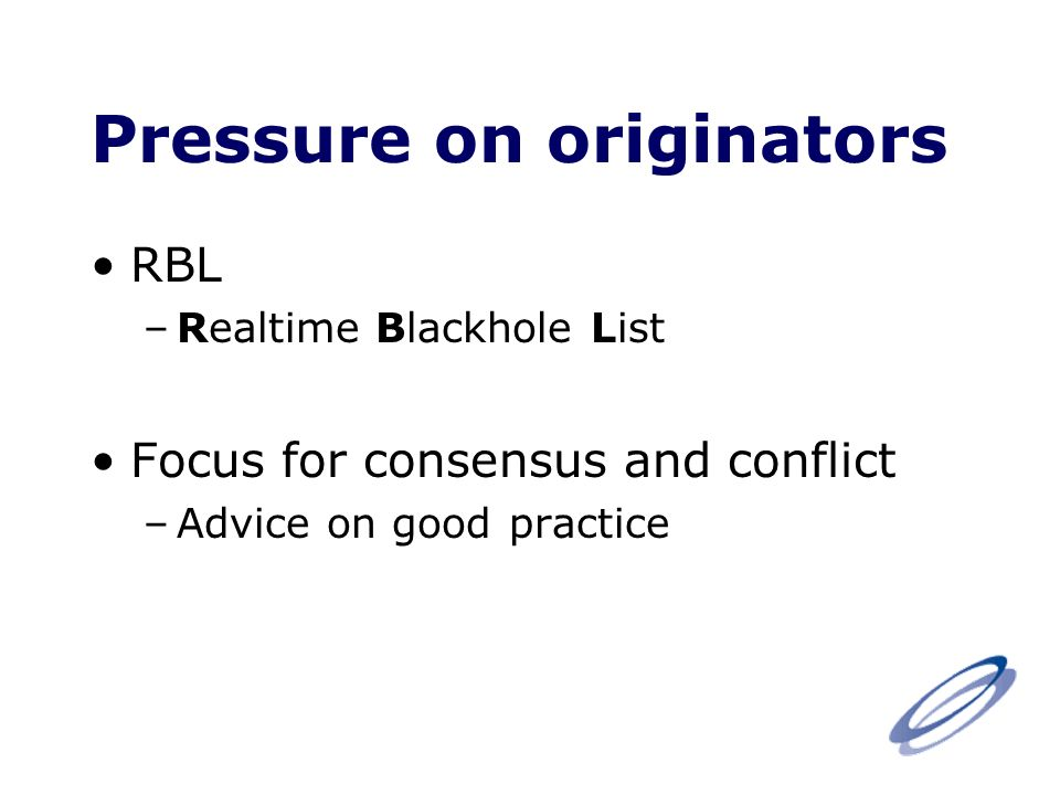 Pressure on originators RBL –Realtime Blackhole List Focus for consensus and conflict –Advice on good practice