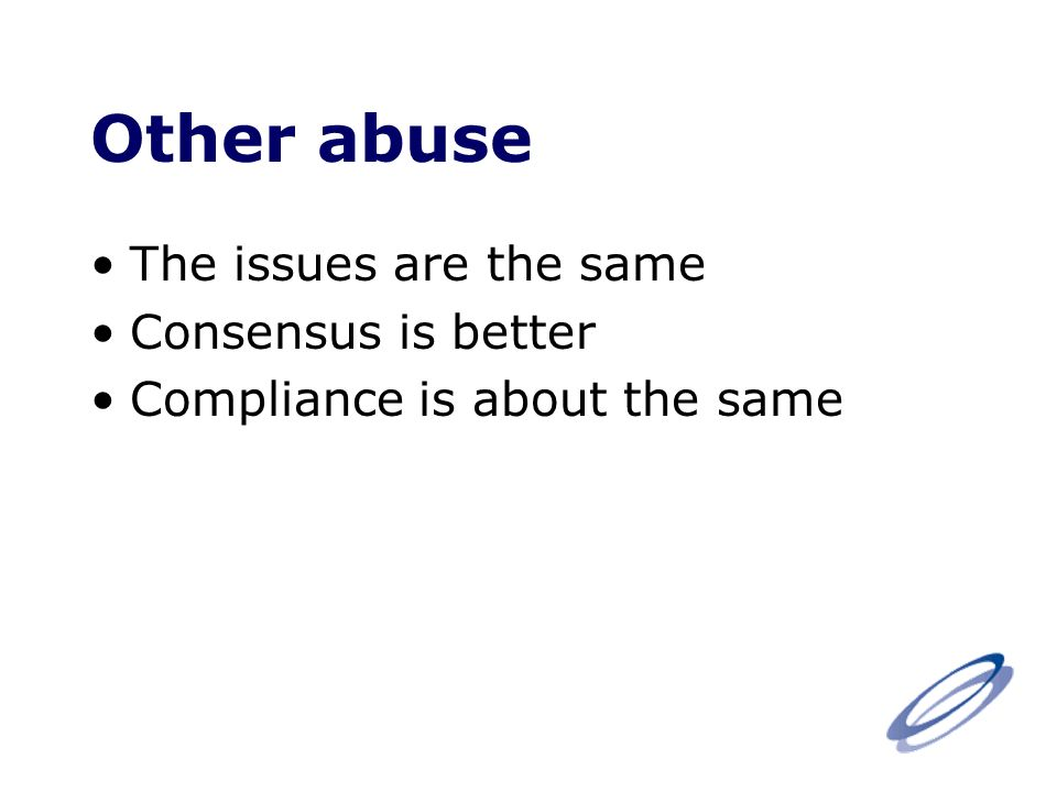 Other abuse The issues are the same Consensus is better Compliance is about the same