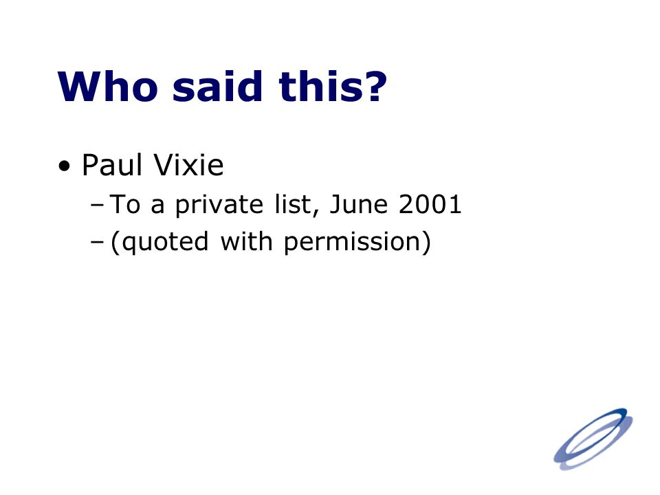 Who said this Paul Vixie –To a private list, June 2001 –(quoted with permission)