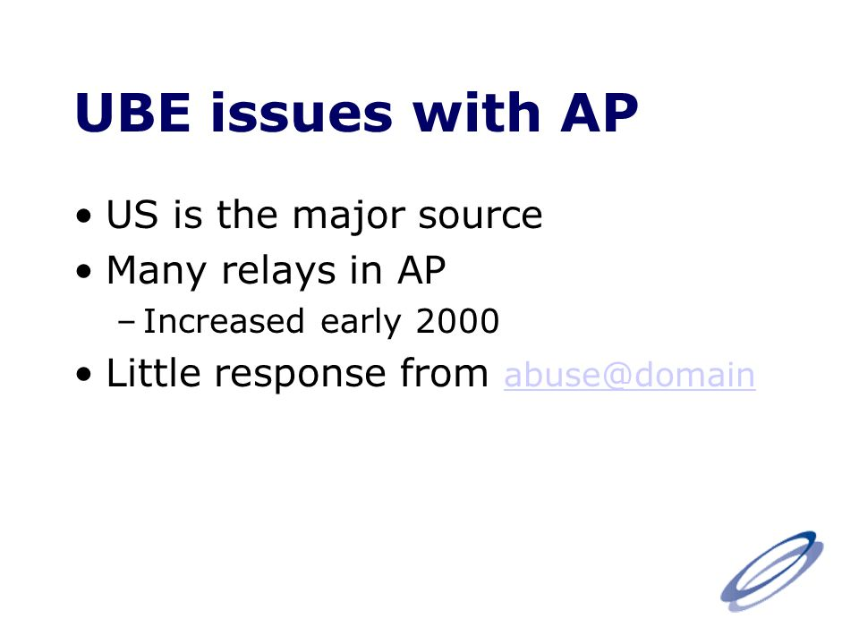 UBE issues with AP US is the major source Many relays in AP –Increased early 2000 Little response from abuse@domain abuse@domain